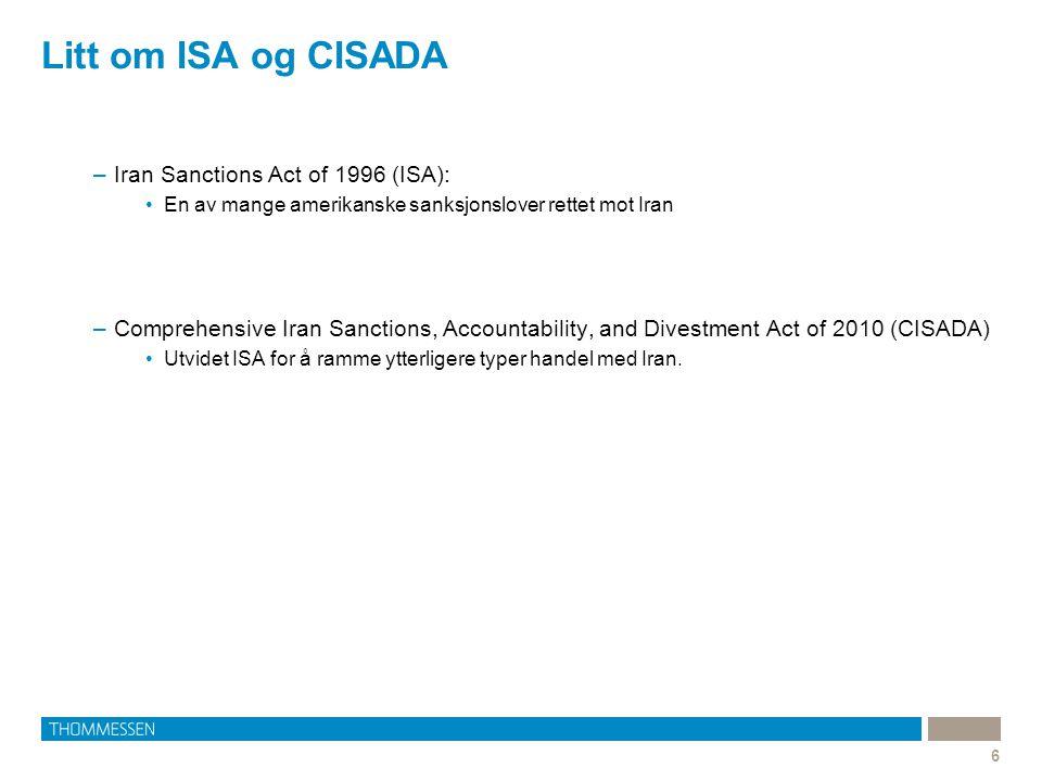 Litt om ISA og CISADA 6 –Iran Sanctions Act of 1996 (ISA): En av mange amerikanske sanksjonslover rettet mot Iran –Comprehensive Iran Sanctions, Accountability, and Divestment Act of 2010 (CISADA) Utvidet ISA for å ramme ytterligere typer handel med Iran.
