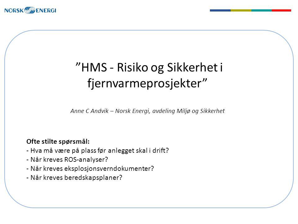 """""""HMS - Risiko og Sikkerhet i fjernvarmeprosjekter"""" Anne C Andvik – Norsk Energi, avdeling Miljø og Sikkerhet Ofte stilte spørsmål: - Hva må være på pl"""