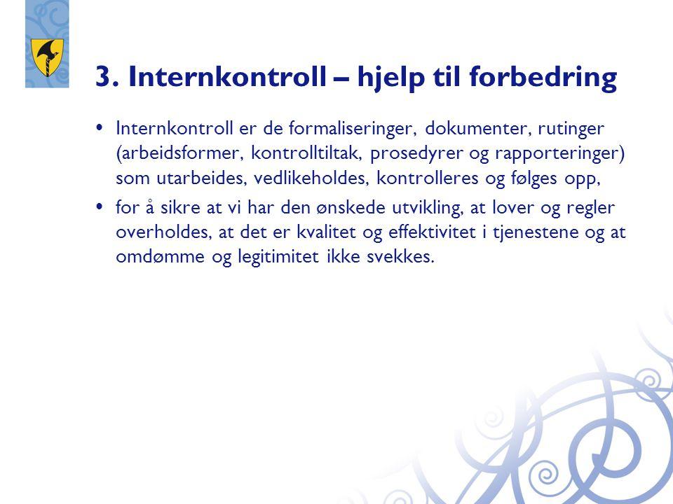 3. Internkontroll – hjelp til forbedring  Internkontroll er de formaliseringer, dokumenter, rutinger (arbeidsformer, kontrolltiltak, prosedyrer og ra
