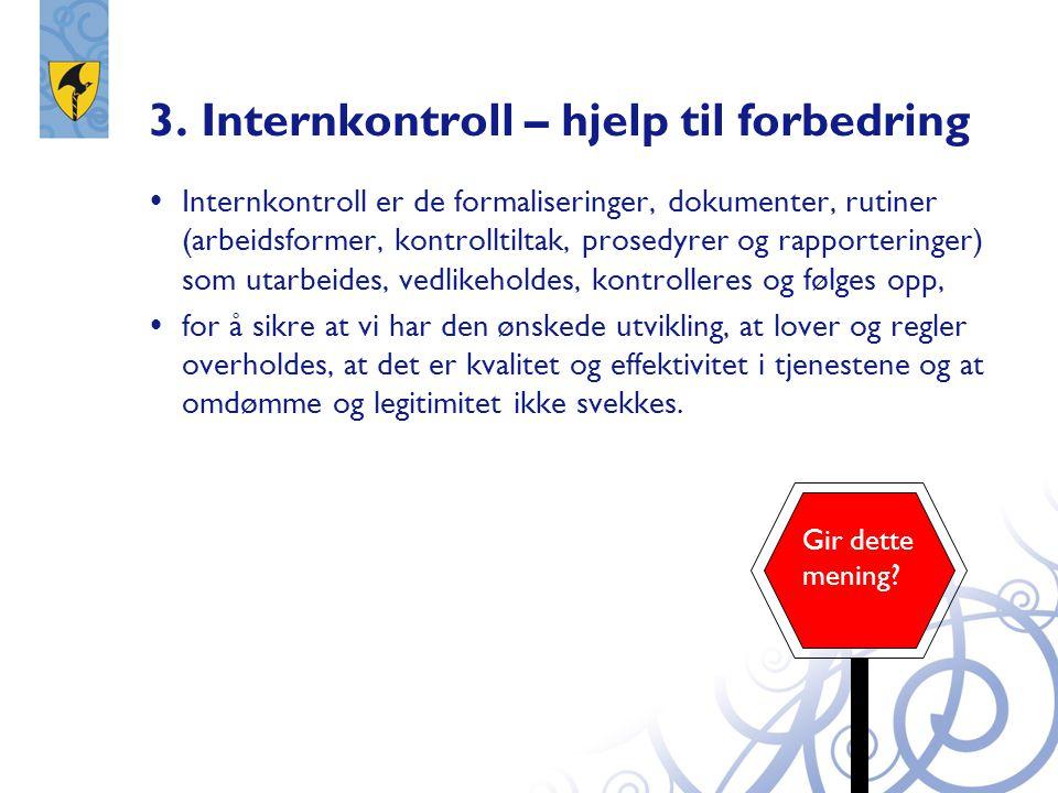 3. Internkontroll – hjelp til forbedring  Internkontroll er de formaliseringer, dokumenter, rutiner (arbeidsformer, kontrolltiltak, prosedyrer og rap