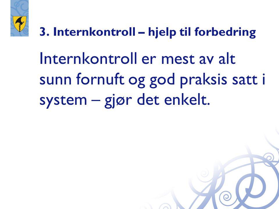 3. Internkontroll – hjelp til forbedring Internkontroll er mest av alt sunn fornuft og god praksis satt i system – gjør det enkelt.