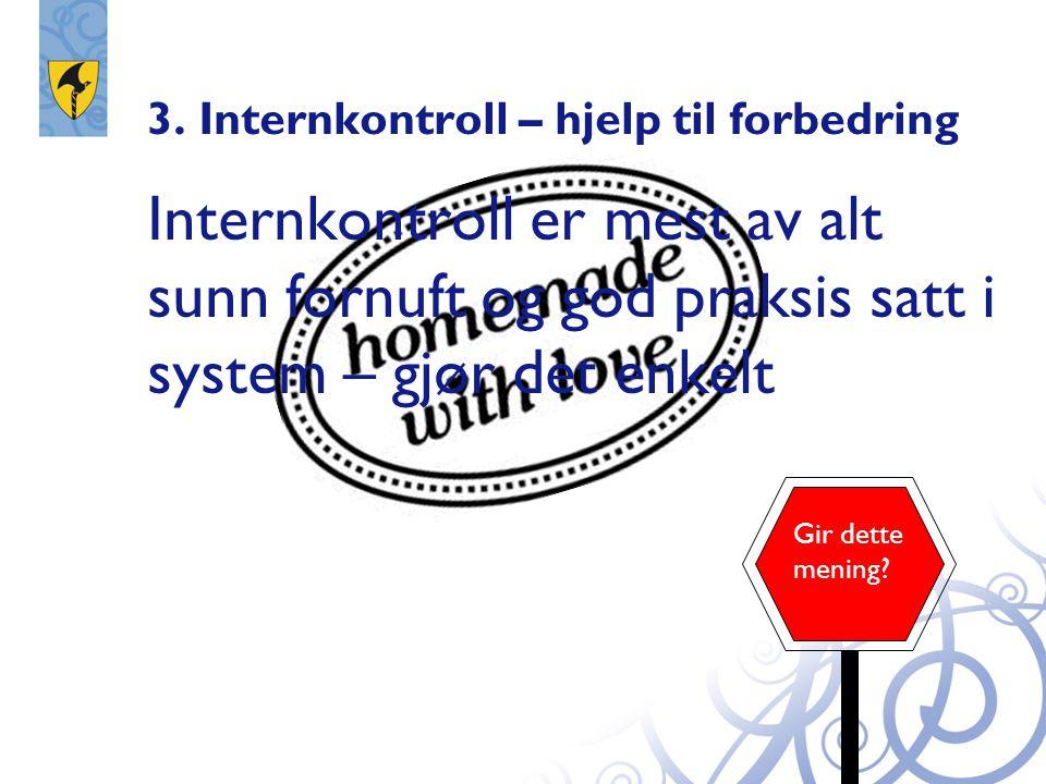 3. Internkontroll – hjelp til forbedring Internkontroll er mest av alt sunn fornuft og god praksis satt i system – gjør det enkelt Gir dette mening?