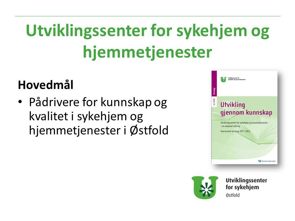 Hovedmål Pådrivere for kunnskap og kvalitet i sykehjem og hjemmetjenester i Østfold Utviklingssenter for sykehjem og hjemmetjenester