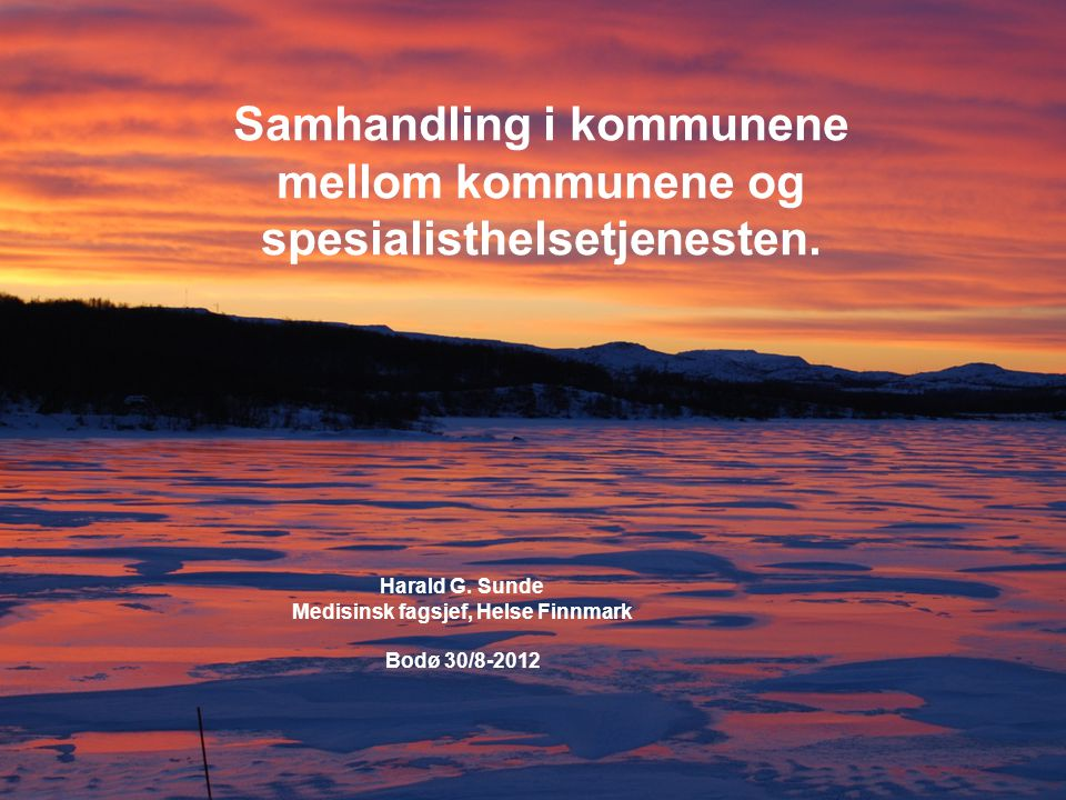 Samhandling i kommunene mellom kommunene og spesialisthelsetjenesten. Harald G. Sunde Medisinsk fagsjef, Helse Finnmark Bodø 30/8-2012