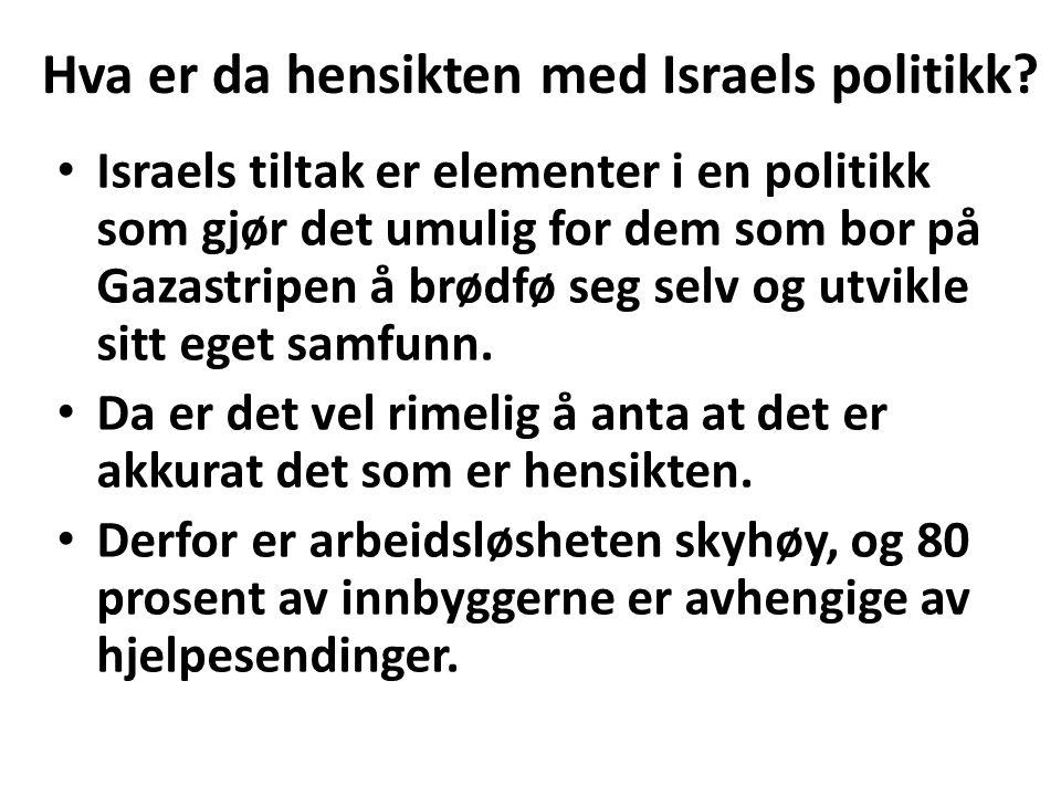 Hva er da hensikten med Israels politikk? Israels tiltak er elementer i en politikk som gjør det umulig for dem som bor på Gazastripen å brødfø seg se