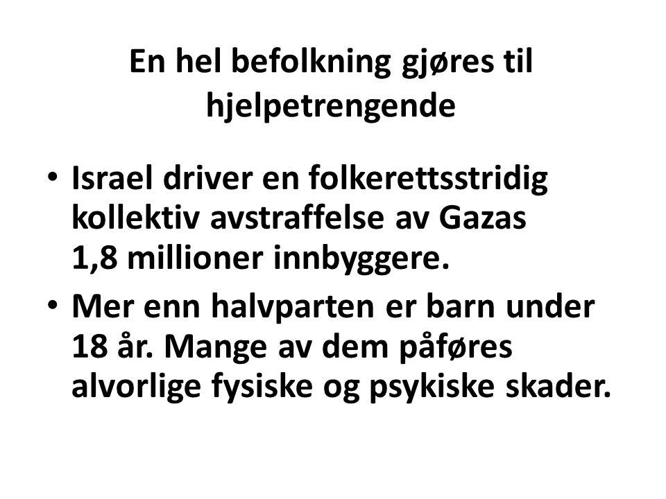 En hel befolkning gjøres til hjelpetrengende Israel driver en folkerettsstridig kollektiv avstraffelse av Gazas 1,8 millioner innbyggere. Mer enn halv