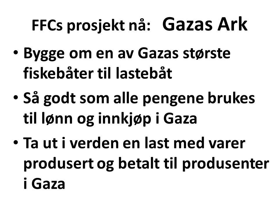 FFCs prosjekt nå: Gazas Ark Bygge om en av Gazas største fiskebåter til lastebåt Så godt som alle pengene brukes til lønn og innkjøp i Gaza Ta ut i verden en last med varer produsert og betalt til produsenter i Gaza