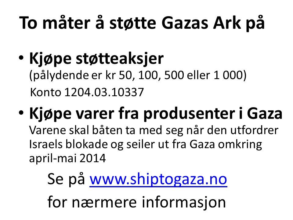 To måter å støtte Gazas Ark på Kjøpe støtteaksjer (pålydende er kr 50, 100, 500 eller 1 000) Konto 1204.03.10337 Kjøpe varer fra produsenter i Gaza Varene skal båten ta med seg når den utfordrer Israels blokade og seiler ut fra Gaza omkring april-mai 2014 Se på www.shiptogaza.nowww.shiptogaza.no for nærmere informasjon