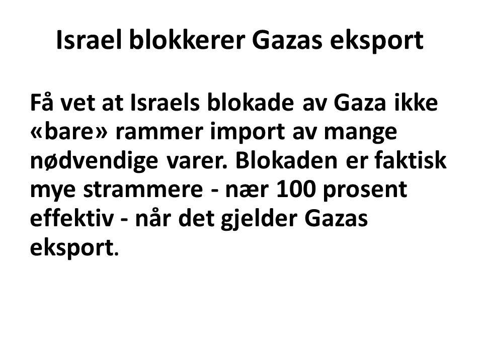 Israel blokkerer Gazas eksport Få vet at Israels blokade av Gaza ikke «bare» rammer import av mange nødvendige varer. Blokaden er faktisk mye strammer