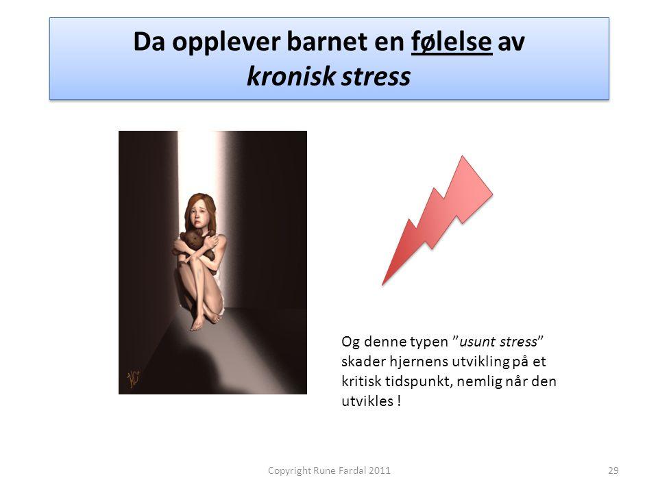 """Da opplever barnet en følelse av kronisk stress 29Copyright Rune Fardal 2011 Og denne typen """"usunt stress"""" skader hjernens utvikling på et kritisk tid"""