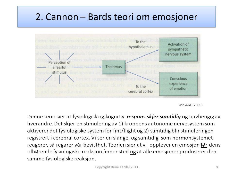 2. Cannon – Bards teori om emosjoner 36Copyright Rune Fardal 2011 Denne teori sier at fysiologisk og kognitiv respons skjer samtidig og uavhengig av h