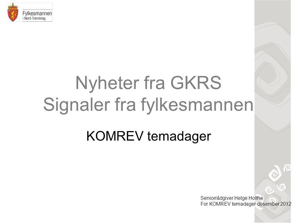 Nyheter fra GKRS Signaler fra fylkesmannen KOMREV temadager Seniorrådgiver Helge Holthe For KOMREV temadager desember 2012