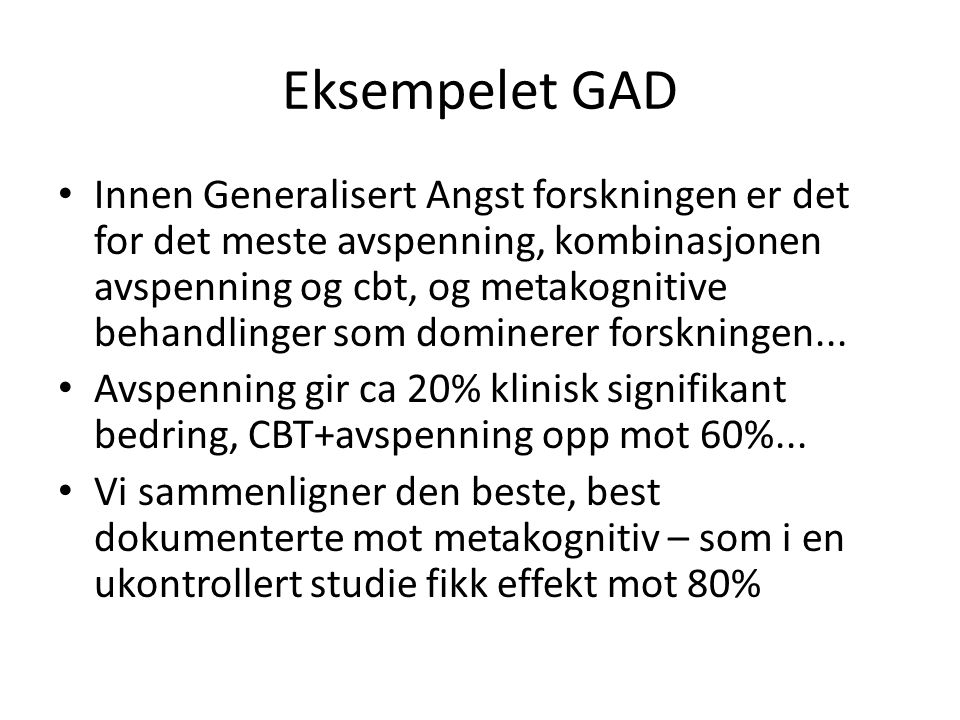 Eksempelet GAD Innen Generalisert Angst forskningen er det for det meste avspenning, kombinasjonen avspenning og cbt, og metakognitive behandlinger so