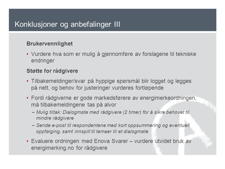 Konklusjoner og anbefalinger III Brukervennlighet Vurdere hva som er mulig å gjennomføre av forslagene til tekniske endringer Støtte for rådgivere Tilbakemeldinger/svar på hyppige spørsmål blir logget og legges på nett, og behov for justeringer vurderes fortløpende Fordi rådgiverne er gode markedsførere av energimerkeordningen, må tilbakemeldingene tas på alvor –Mulig tiltak: Dialogmøte med rådgivere (2 timer) for å sikre behovet til mindre rådgivere –Sende e-post til respondentene med kort oppsummering og eventuell oppfølging, samt innspill til temaer til et dialogmøte Evaluere ordningen med Enova Svarer – vurdere utvidet bruk av energimerking.no for rådgivere
