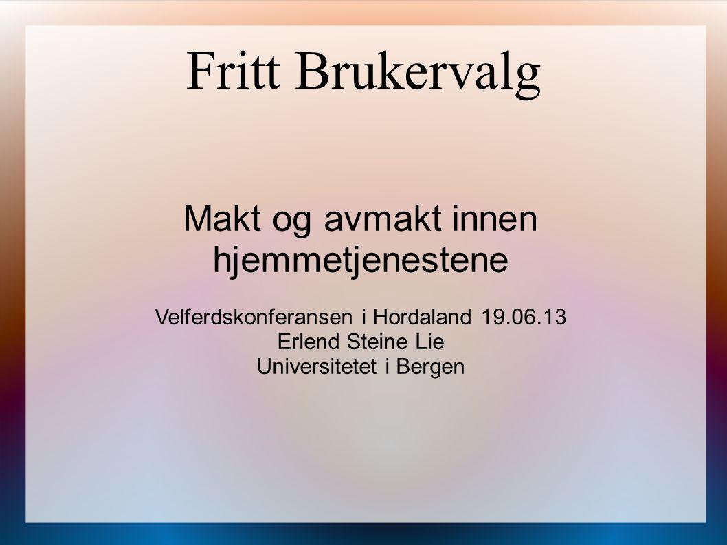 Fritt Brukervalg Makt og avmakt innen hjemmetjenestene Velferdskonferansen i Hordaland 19.06.13 Erlend Steine Lie Universitetet i Bergen