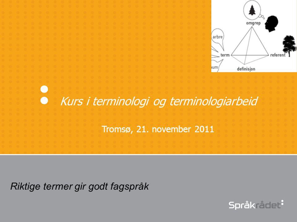 Kurs i terminologi og terminologiarbeid Tromsø, 21. november 2011 Riktige termer gir godt fagspråk