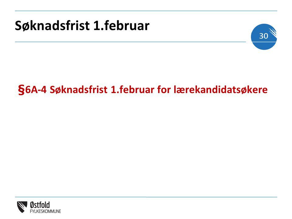Søknadsfrist 1.februar §6A-4 Søknadsfrist 1.februar for lærekandidatsøkere 30
