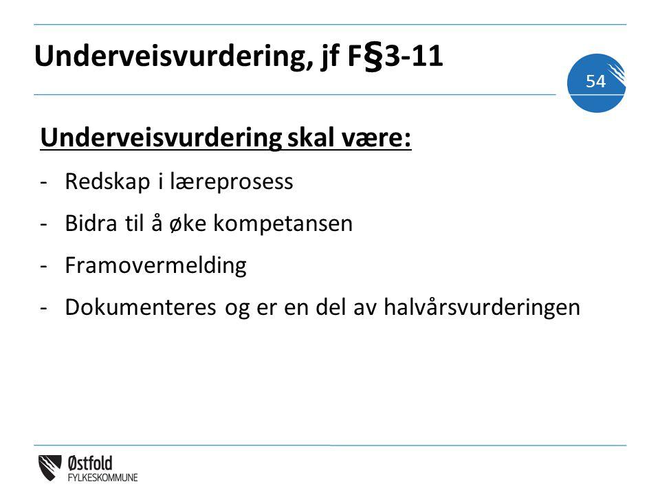 Underveisvurdering, jf F§3-11 Underveisvurdering skal være: -Redskap i læreprosess -Bidra til å øke kompetansen -Framovermelding -Dokumenteres og er en del av halvårsvurderingen 54