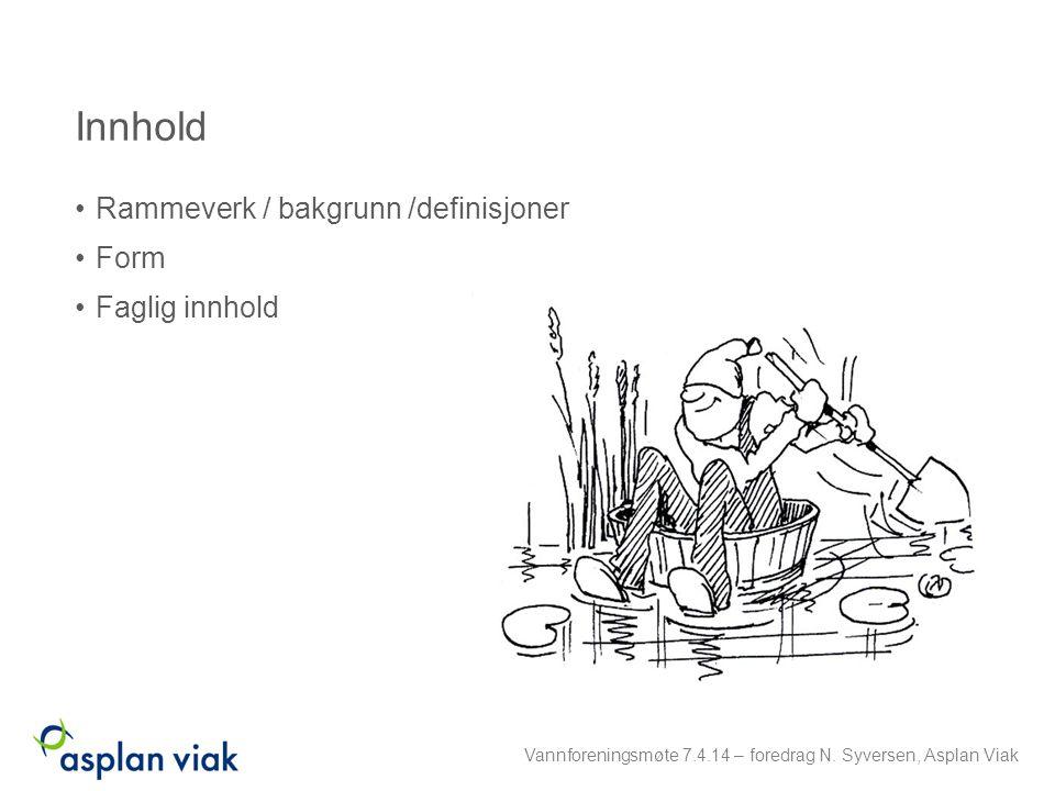 Innhold Rammeverk / bakgrunn /definisjoner Form Faglig innhold Vannforeningsmøte 7.4.14 – foredrag N. Syversen, Asplan Viak