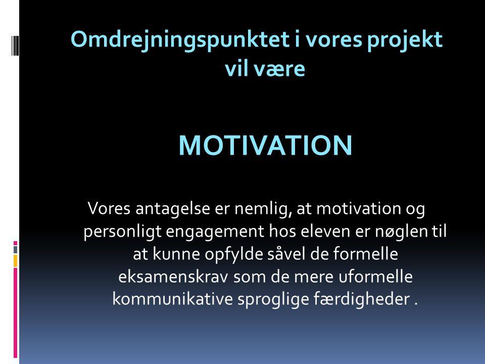 Omdrejningspunktet i vores projekt vil være MOTIVATION Vores antagelse er nemlig, at motivation og personligt engagement hos eleven er nøglen til at kunne opfylde såvel de formelle eksamenskrav som de mere uformelle kommunikative sproglige færdigheder.