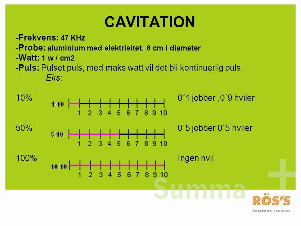 CAVITATION -Frekvens: 47 KHz -Probe: aluminium med elektrisitet. 6 cm i diameter -Watt: 1 w / cm2 -Puls: Pulset puls, med maks watt vil det bli kontin