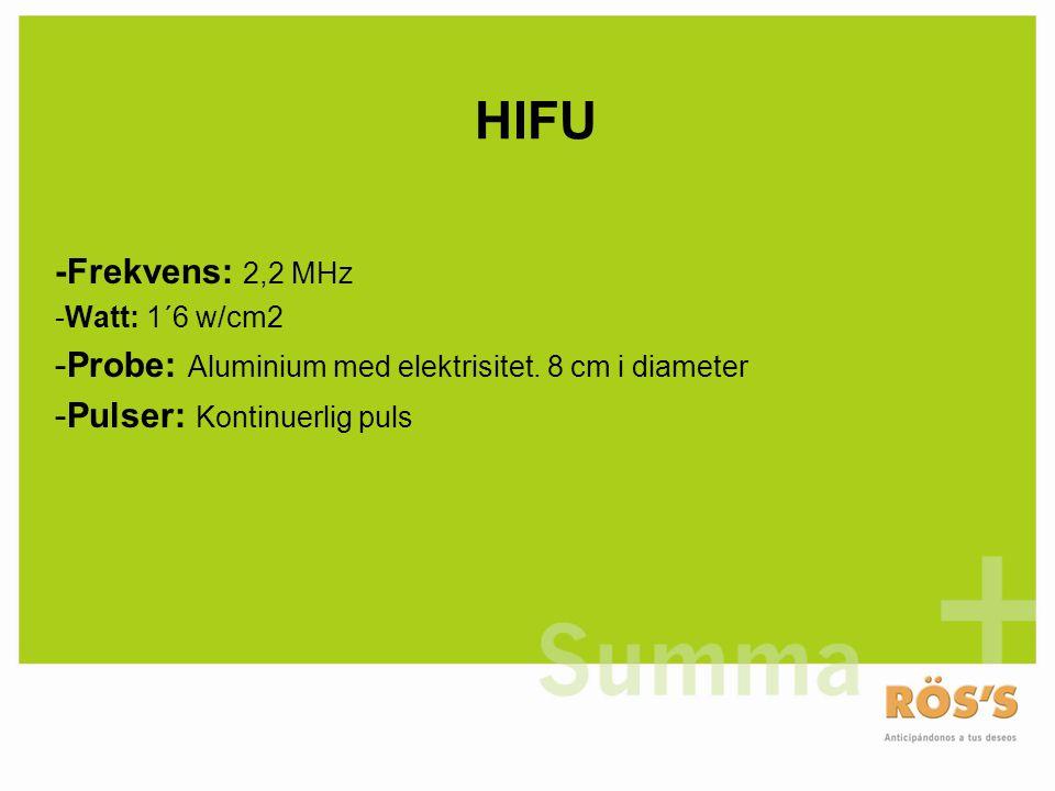 HIFU -Frekvens: 2,2 MHz -Watt: 1´6 w/cm2 -Probe: Aluminium med elektrisitet. 8 cm i diameter -Pulser: Kontinuerlig puls