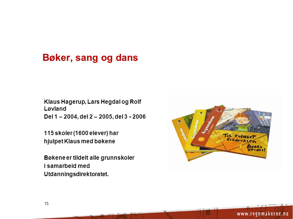 15 Bøker, sang og dans Klaus Hagerup, Lars Hegdal og Rolf Løvland Del 1 – 2004, del 2 – 2005, del 3 - 2006 115 skoler (1600 elever) har hjulpet Klaus med bøkene Bøkene er tildelt alle grunnskoler i samarbeid med Utdanningsdirektoratet.