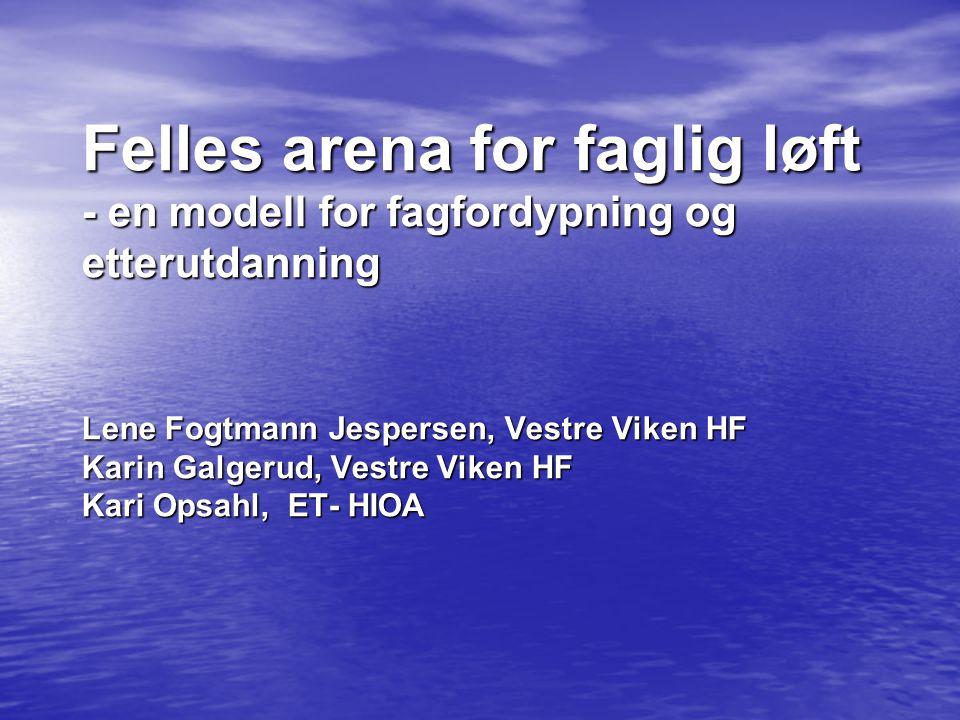 Felles arena for faglig løft - en modell for fagfordypning og etterutdanning Lene Fogtmann Jespersen, Vestre Viken HF Karin Galgerud, Vestre Viken HF