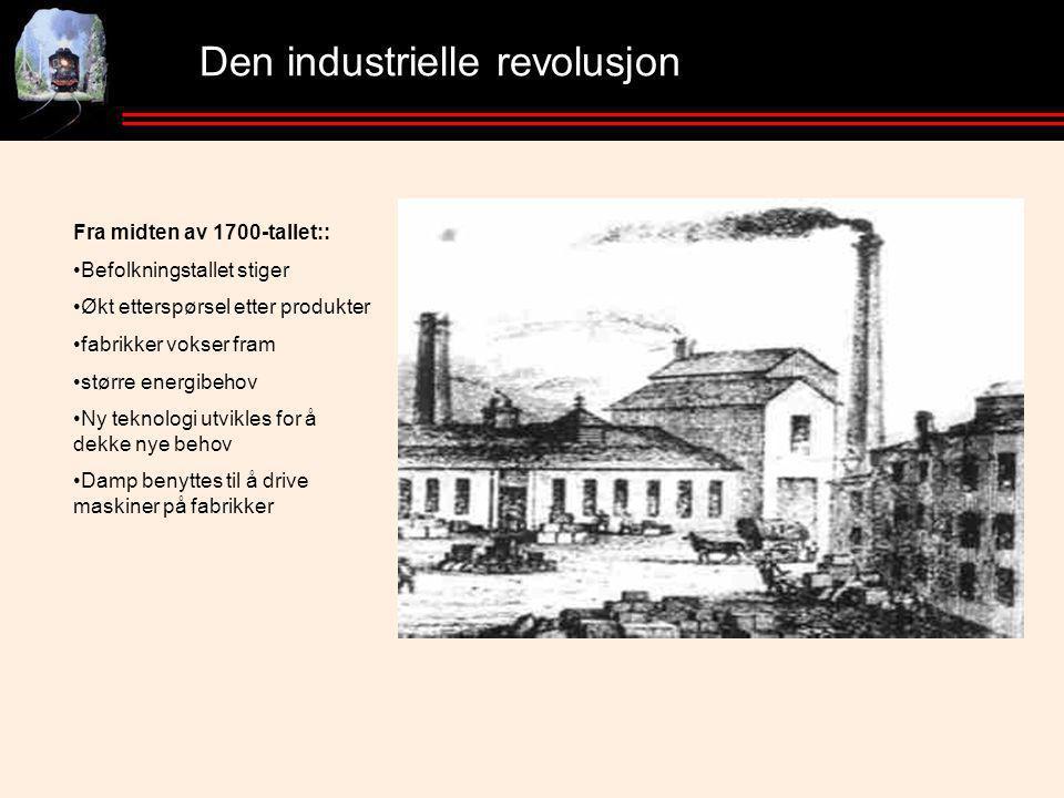 Den industrielle revolusjon Fra midten av 1700-tallet:: •Befolkningstallet stiger •Økt etterspørsel etter produkter •fabrikker vokser fram •større energibehov •Ny teknologi utvikles for å dekke nye behov •Damp benyttes til å drive maskiner på fabrikker