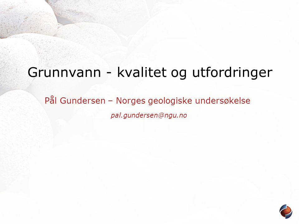 Grunnvann - kvalitet og utfordringer Pål Gundersen – Norges geologiske undersøkelse pal.gundersen@ngu.no