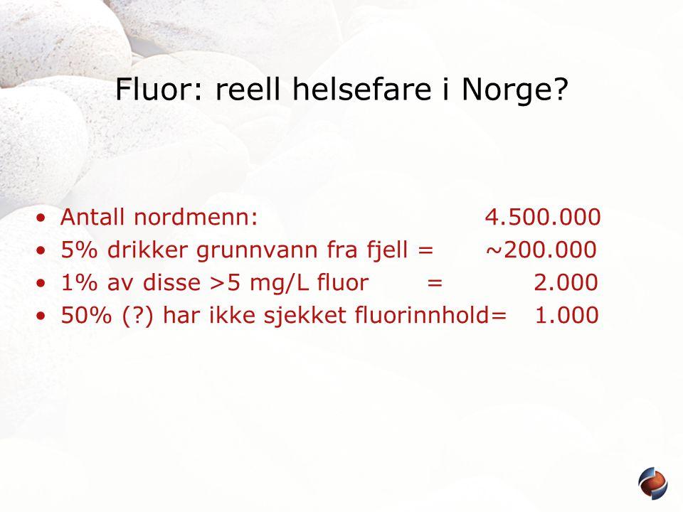 Fluor: reell helsefare i Norge? •Antall nordmenn: 4.500.000 •5% drikker grunnvann fra fjell = ~200.000 •1% av disse >5 mg/L fluor = 2.000 •50% (?) har