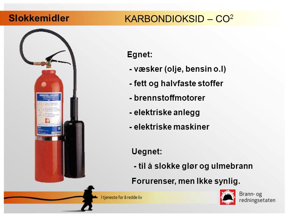 KARBONDIOKSID – CO 2 Slokkemidler Uegnet: - til å slokke glør og ulmebrann Forurenser, men Ikke synlig. Egnet: - væsker (olje, bensin o.l) - fett og h