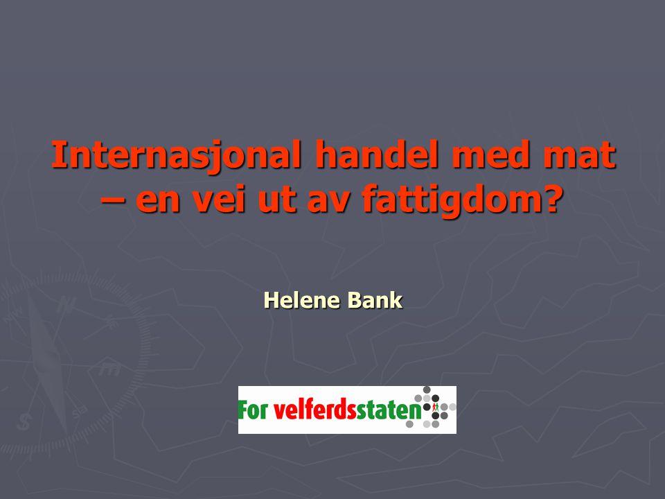 Internasjonal handel med mat – en vei ut av fattigdom? Helene Bank