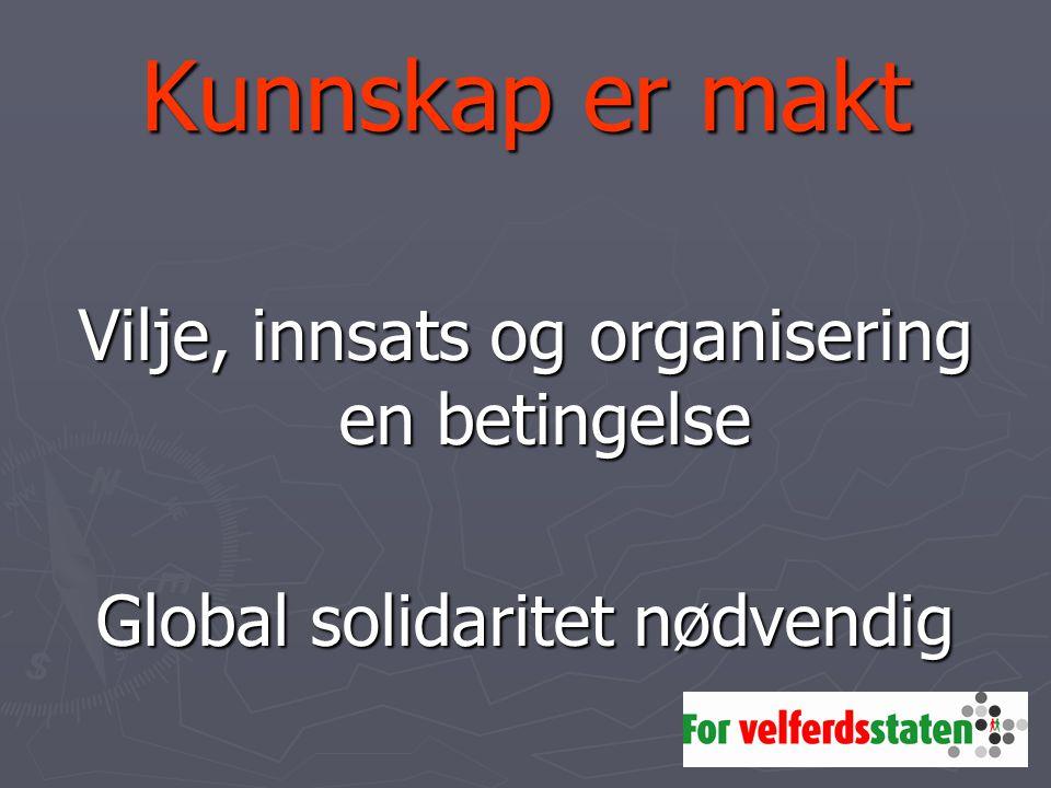 Kunnskap er makt Vilje, innsats og organisering en betingelse Global solidaritet nødvendig