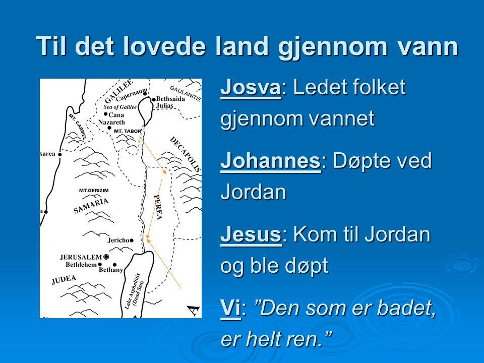 """Til det lovede land gjennom vann Josva: Ledet folket gjennom vannet Johannes: Døpte ved Jordan Jesus: Kom til Jordan og ble døpt Vi: """"Den som er badet"""