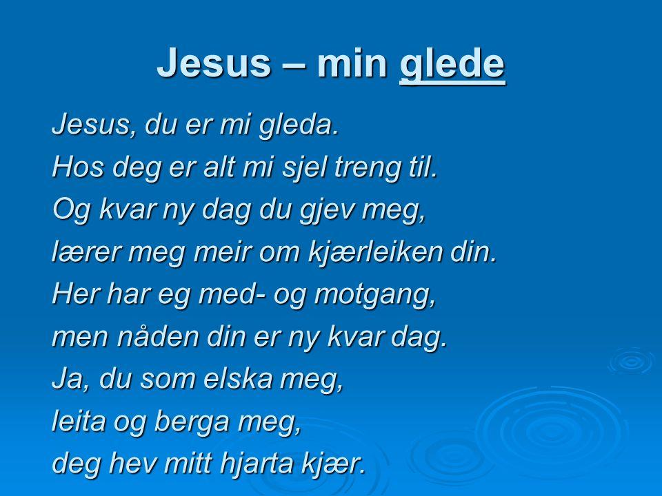 Jesus – min glede Jesus, du er mi gleda. Hos deg er alt mi sjel treng til. Og kvar ny dag du gjev meg, lærer meg meir om kjærleiken din. Her har eg me