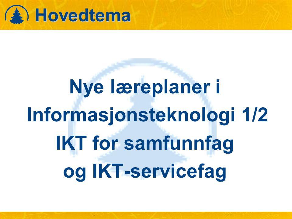 Hovedtema Nye læreplaner i Informasjonsteknologi 1/2 IKT for samfunnfag og IKT-servicefag