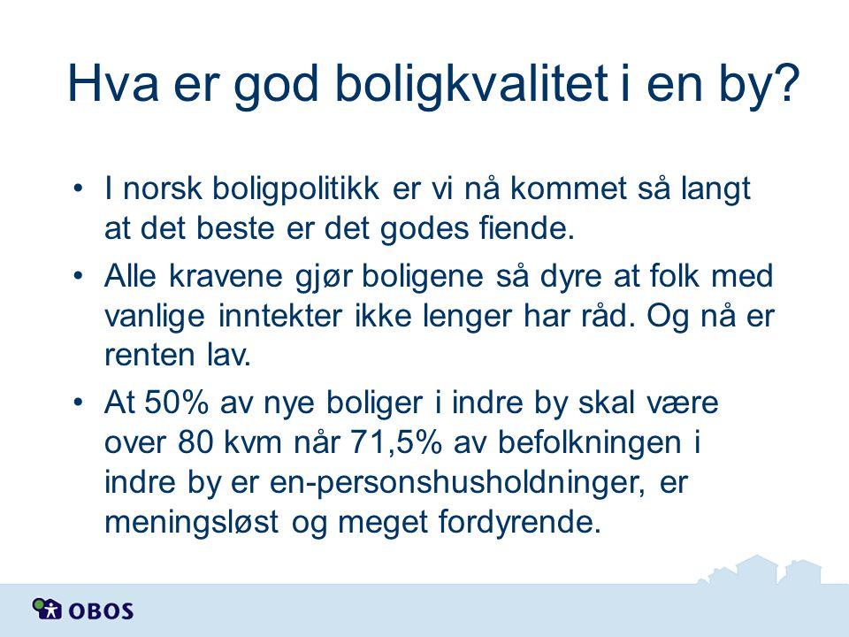 Hva er god boligkvalitet i en by? •I norsk boligpolitikk er vi nå kommet så langt at det beste er det godes fiende. •Alle kravene gjør boligene så dyr