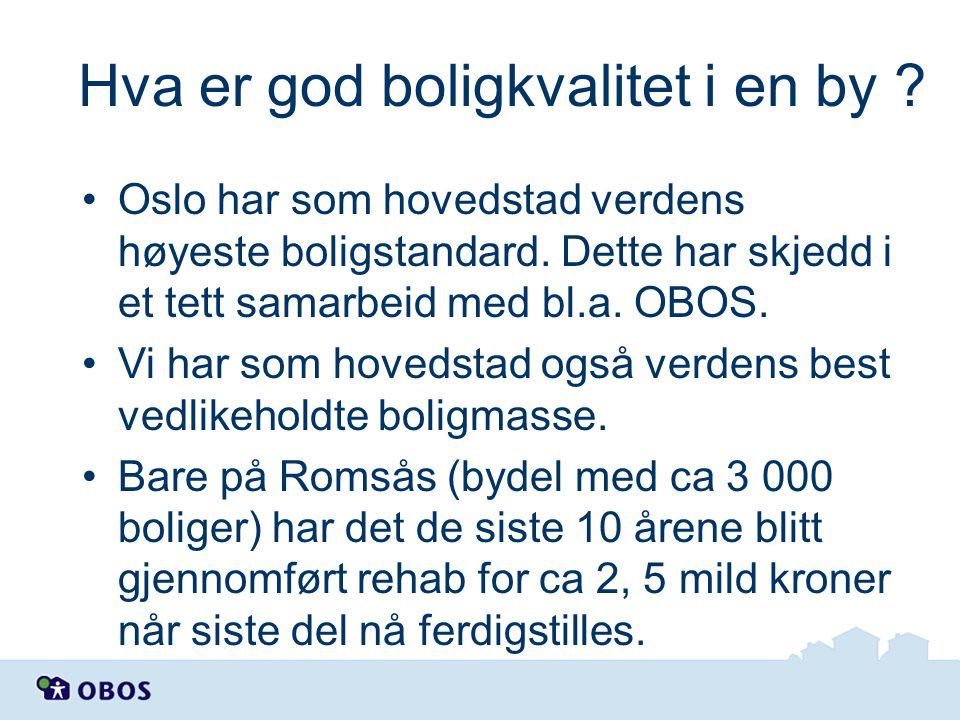 Hva er god boligkvalitet i en by ? •Oslo har som hovedstad verdens høyeste boligstandard. Dette har skjedd i et tett samarbeid med bl.a. OBOS. •Vi har