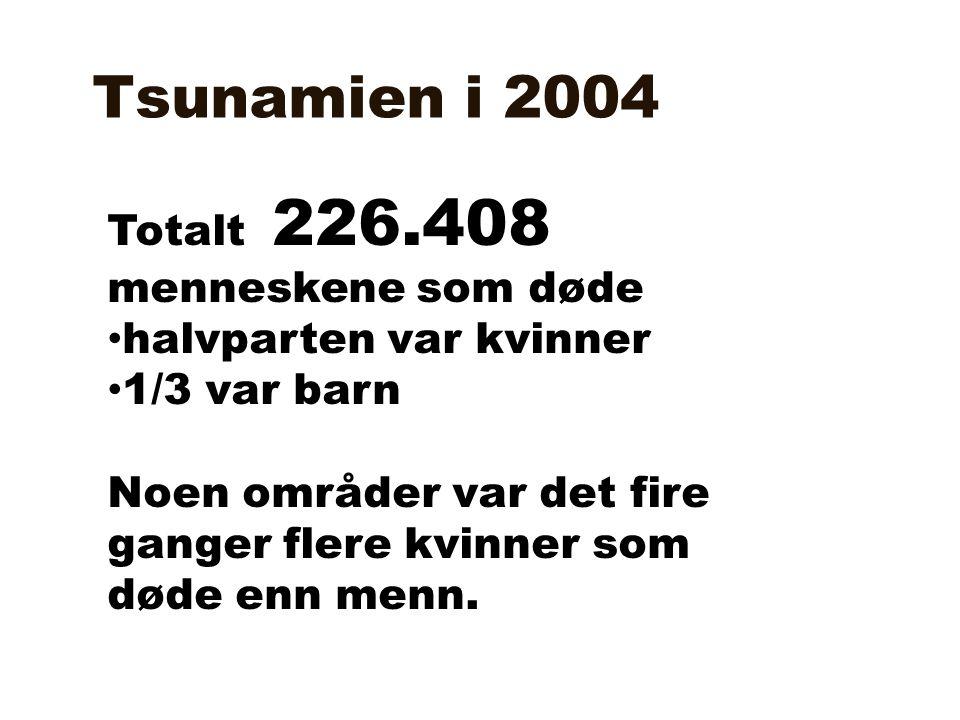 Tsunamien i 2004 Totalt 226.408 menneskene som døde • halvparten var kvinner • 1/3 var barn Noen områder var det fire ganger flere kvinner som døde en