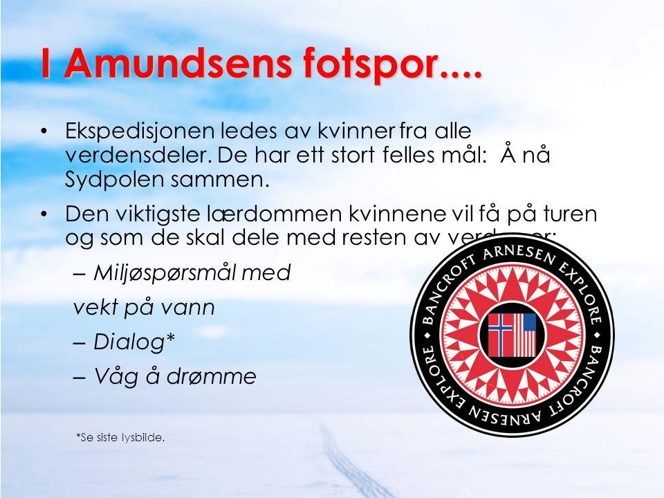 I Amundsens fotspor.... • Ekspedisjonen ledes av kvinner fra alle verdensdeler. De har ett stort felles mål: Å nå Sydpolen sammen. • Den viktigste lær