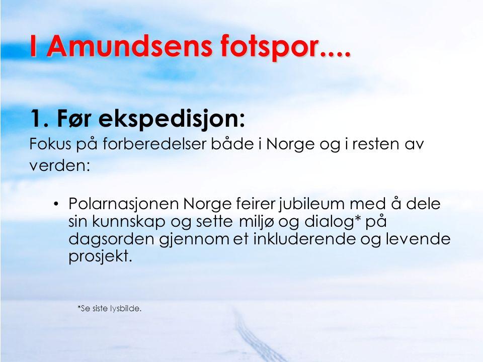 I Amundsens fotspor.... 1. Før ekspedisjon: Fokus på forberedelser både i Norge og i resten av verden: • Polarnasjonen Norge feirer jubileum med å del