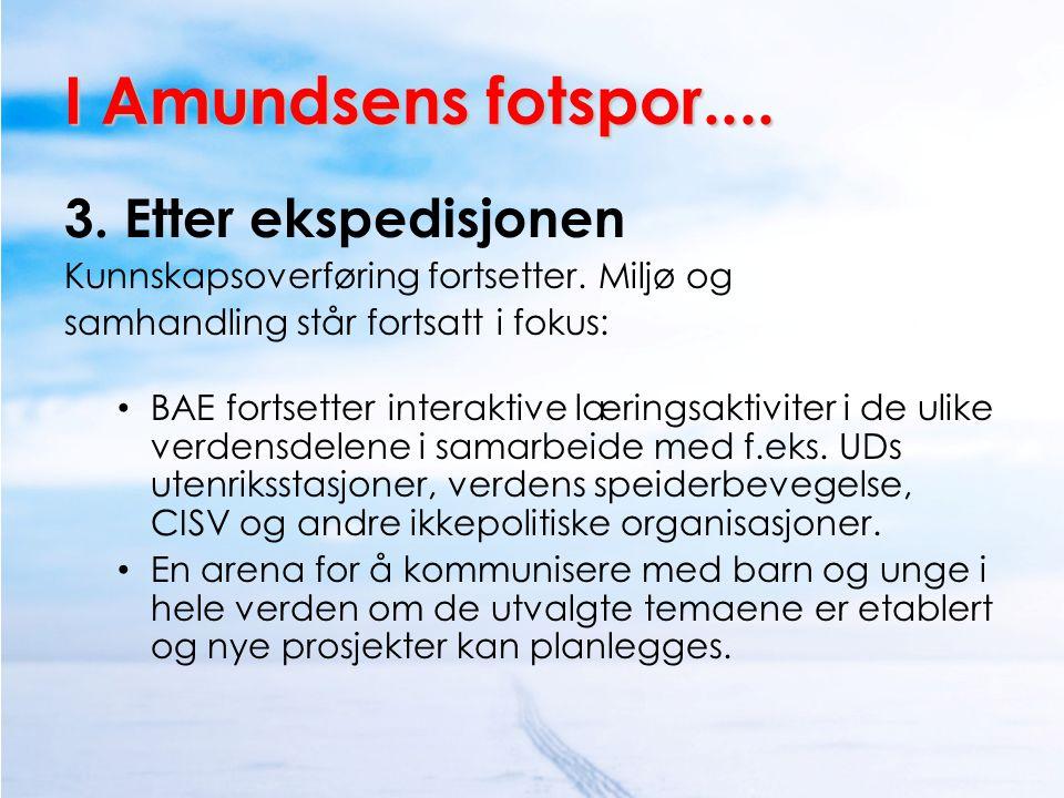 I Amundsens fotspor.... 3. Etter ekspedisjonen Kunnskapsoverføring fortsetter. Miljø og samhandling står fortsatt i fokus: • BAE fortsetter interaktiv