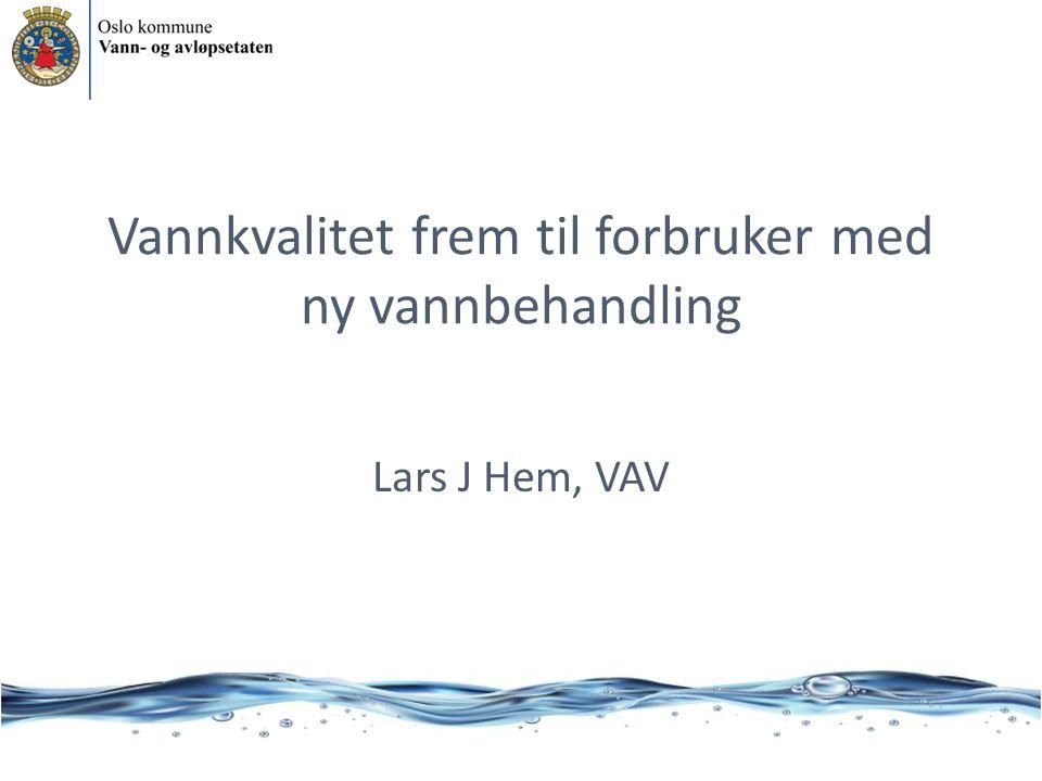 Vannkvalitet frem til forbruker med ny vannbehandling Lars J Hem, VAV