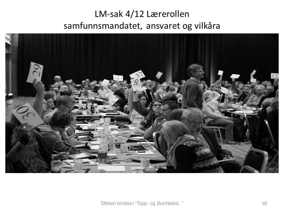 LM-sak 4/12 Lærerollen samfunnsmandatet, ansvaret og vilkåra Tittelen endres i Topp- og Bunntekst... s6