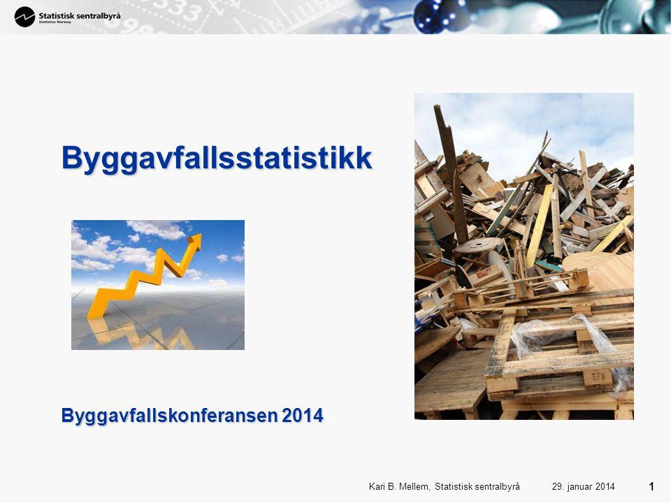 1 Kari B. Mellem, Statistisk sentralbyrå 1 29. januar 2014 Byggavfallsstatistikk Byggavfallskonferansen 2014