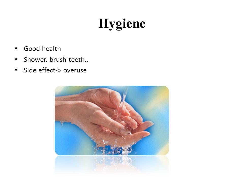 Hygiene • Good health • Shower, brush teeth.. • Side effect-> overuse
