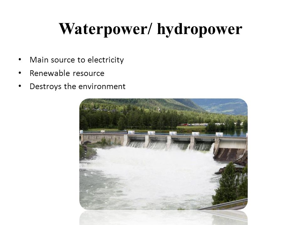 Waterpower/ hydropower • Main source to electricity • Renewable resource • Destroys the environment