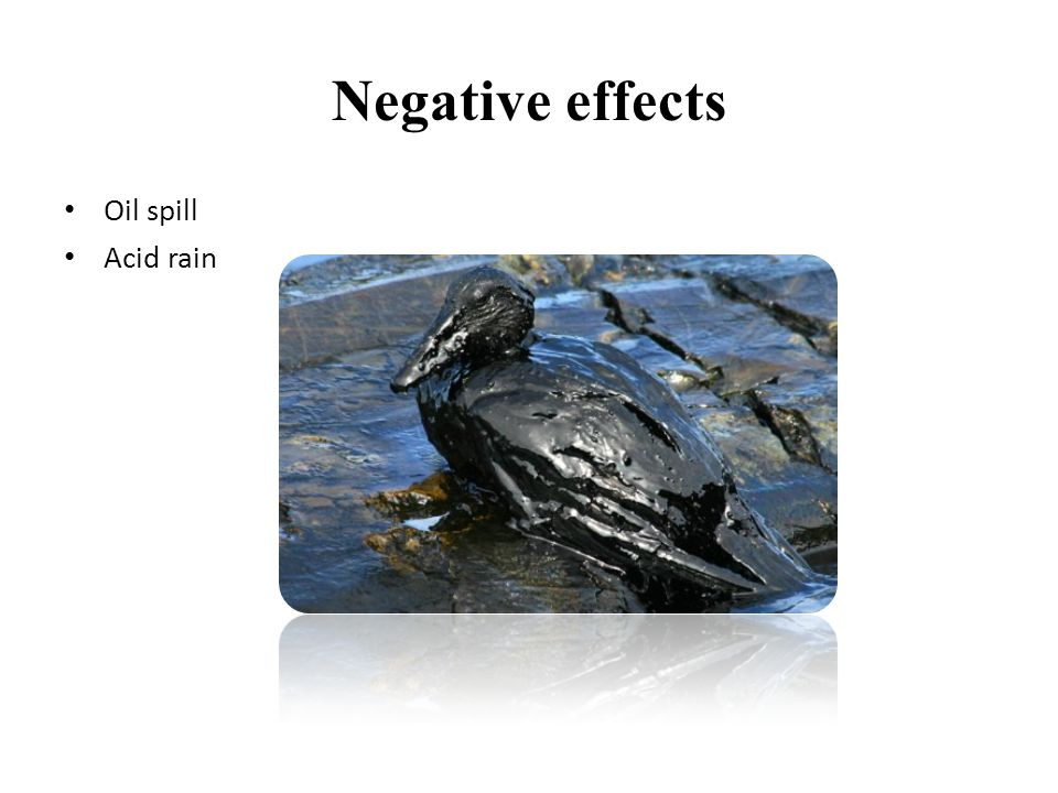 Negative effects • Oil spill • Acid rain