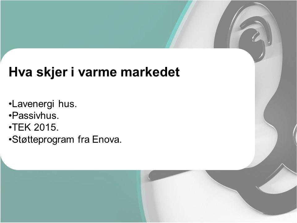 Hva skjer i varme markedet •Lavenergi hus. •Passivhus. •TEK 2015. •Støtteprogram fra Enova.